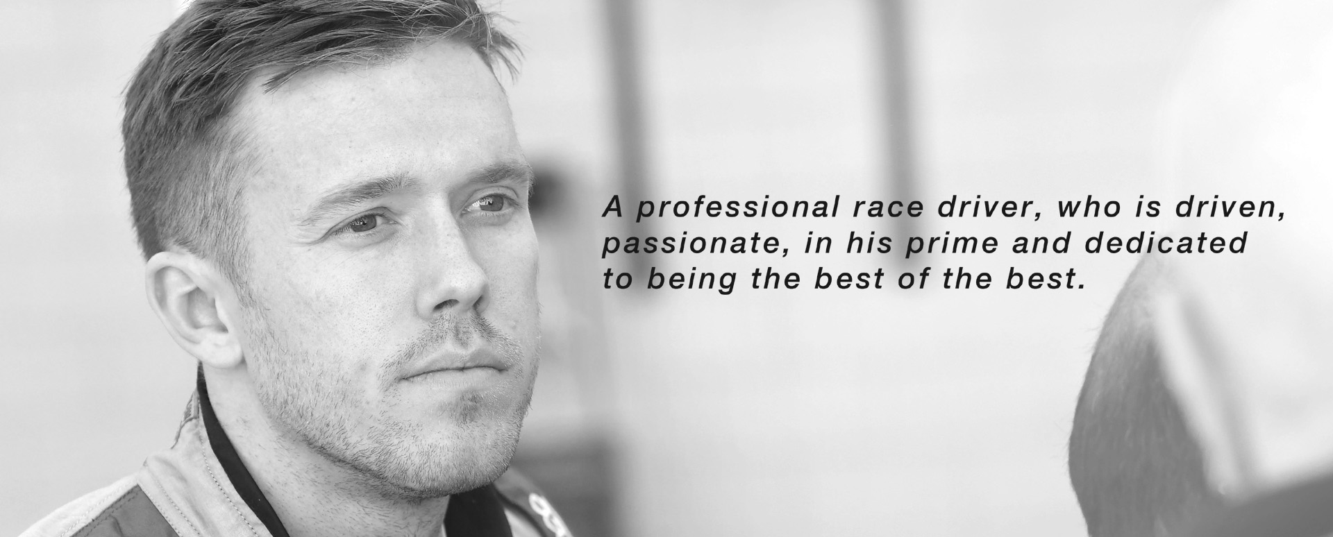 A professional race driver, who is driven, passionate, in his prime and dedicated to being the best of the best